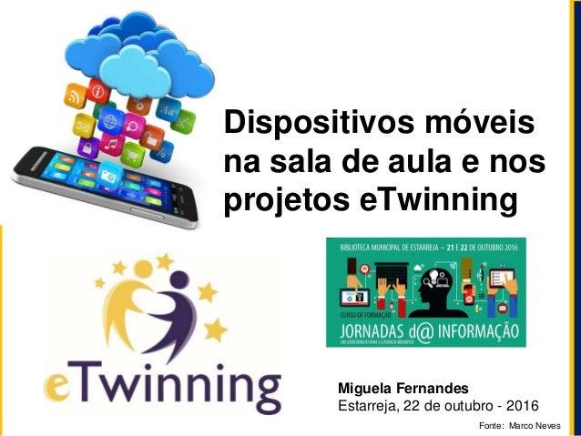 Miguela Fernandes Estarreja, 22 de outubro - 2016 Dispositivos móveis na sala de aula e nos projetos eTwinning Fonte: Marc...