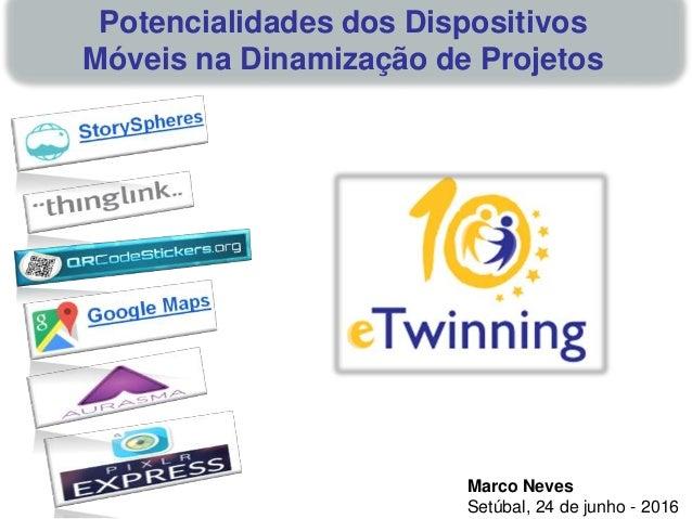 Marco Neves Setúbal, 24 de junho - 2016 Potencialidades dos Dispositivos Móveis na Dinamização de Projetos