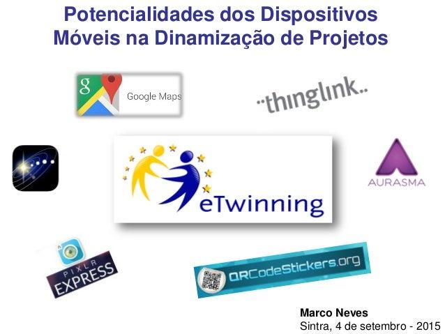 Marco Neves Sintra, 4 de setembro - 2015 Potencialidades dos Dispositivos Móveis na Dinamização de Projetos