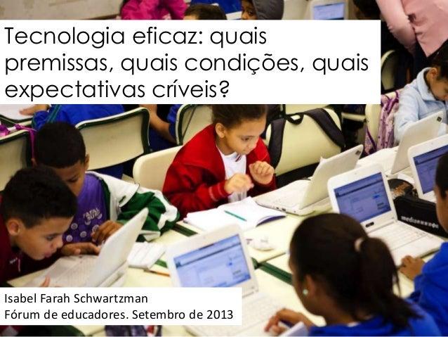 Tecnologia eficaz: quais premissas, quais condições, quais expectativas críveis?  Isabel Farah Schwartzman Fórum de educad...