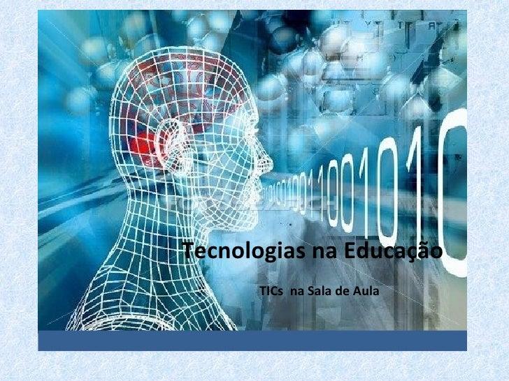 Tecnologias na Educação   TICs NA SALA DE AULA      Tecnologias na Educação             TICs na Sala de Aula