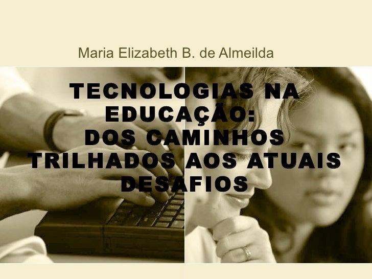 TECNOLOGIAS NA EDUCAÇÃO:  DOS CAMINHOS TRILHADOS AOS ATUAIS DESAFIOS Maria Elizabeth B. de Almeilda