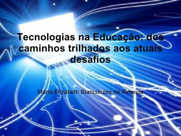 Tecnologias na Educação: dos caminhos trilhados aos atuais desafios Maria Elizabeth Bianconcini de Almeida