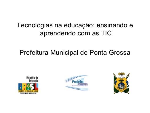 Tecnologias na educação: ensinando e       aprendendo com as TICPrefeitura Municipal de Ponta Grossa