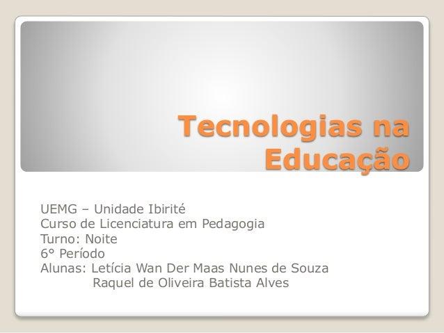 Tecnologias na Educação UEMG – Unidade Ibirité Curso de Licenciatura em Pedagogia Turno: Noite 6° Período Alunas: Letícia ...
