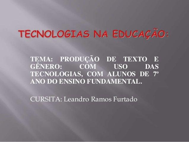 TEMA: PRODUÇÃO DE TEXTO EGÊNERO:     COM    USO     DASTECNOLOGIAS, COM ALUNOS DE 7ºANO DO ENSINO FUNDAMENTAL.CURSITA: Lea...