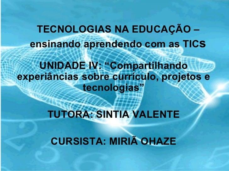 """TECNOLOGIAS NA EDUCAÇÃO – ensinando aprendendo com as TIC s UNIDADE IV: """"Compartilhando experiâncias sobre currículo, proj..."""