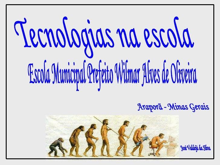 Tecnologias na escola Escola Municipal Prefeito Wilmar Alves de Oliveira Araporã - Minas Gerais José Valdejá da Silva
