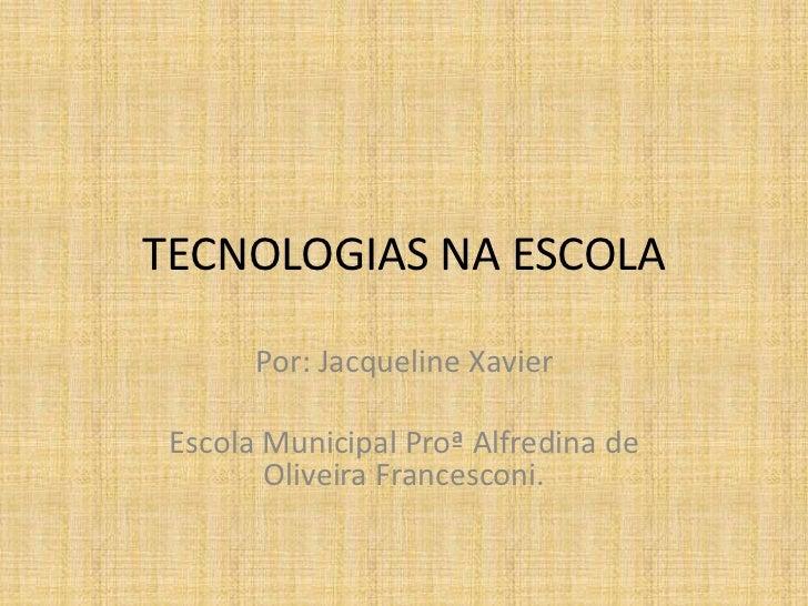 TECNOLOGIAS NA ESCOLA<br />Por: Jacqueline Xavier<br />Escola Municipal Proª Alfredina de Oliveira Francesconi.<br />
