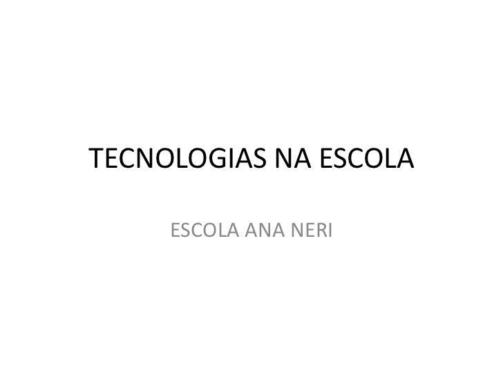 TECNOLOGIAS NA ESCOLA     ESCOLA ANA NERI
