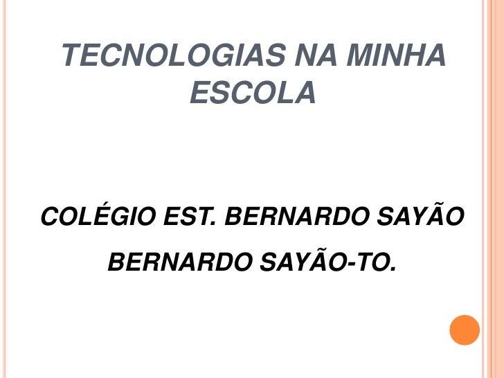 TECNOLOGIAS NA MINHA       ESCOLACOLÉGIO EST. BERNARDO SAYÃO    BERNARDO SAYÃO-TO.