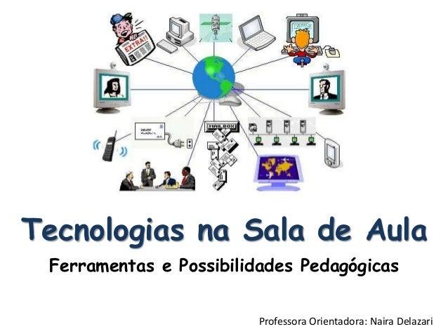 Tecnologias na Sala de Aula Ferramentas e Possibilidades Pedagógicas Professora Orientadora: Naira Delazari