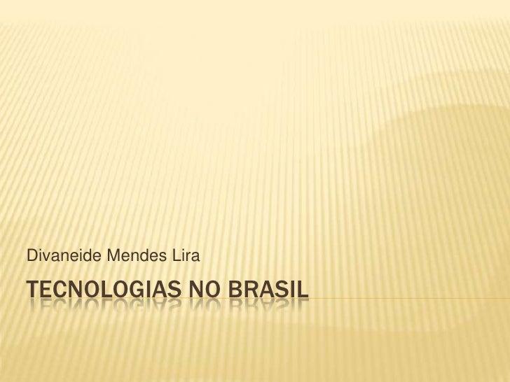 Tecnologias no Brasil<br />Divaneide Mendes Lira<br />