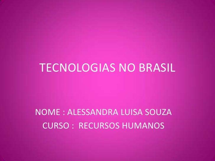 TECNOLOGIAS NO BRASIL<br />NOME : ALESSANDRA LUISA SOUZA<br />CURSO :  RECURSOS HUMANOS<br />