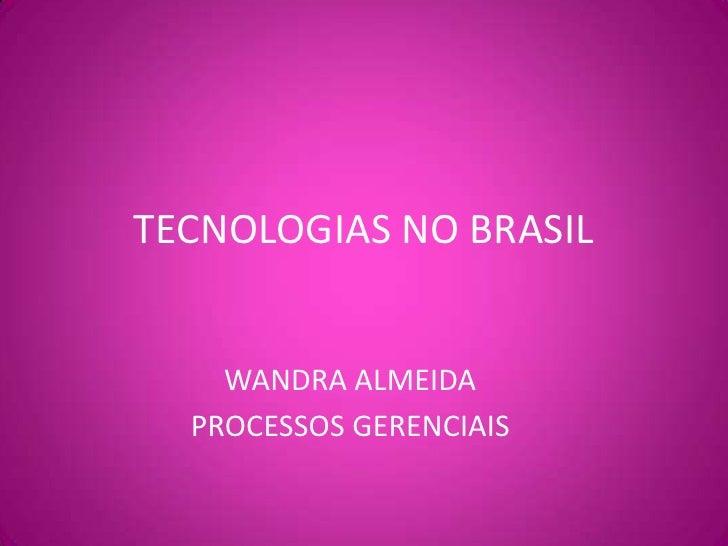 TECNOLOGIAS NO BRASIL<br />WANDRA ALMEIDA<br />PROCESSOS GERENCIAIS<br />