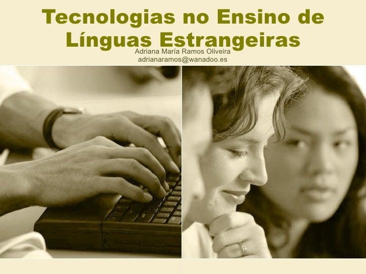 Tecnologias no Ensino de Línguas Estrangeiras Adriana María Ramos Oliveira [email_address]