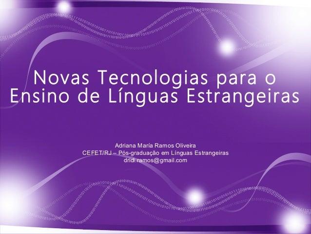 Novas Tecnologias para o Ensino de Línguas Estrangeiras Adriana María Ramos Oliveira CEFET/RJ – Pós-graduação em Línguas E...