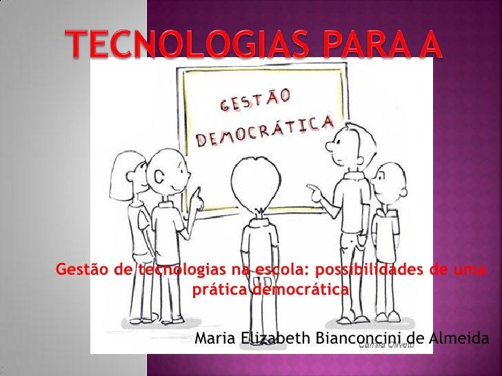 Gestão de tecnologias na escola: possibilidades de uma                 prática democrática                 Maria Elizabeth...