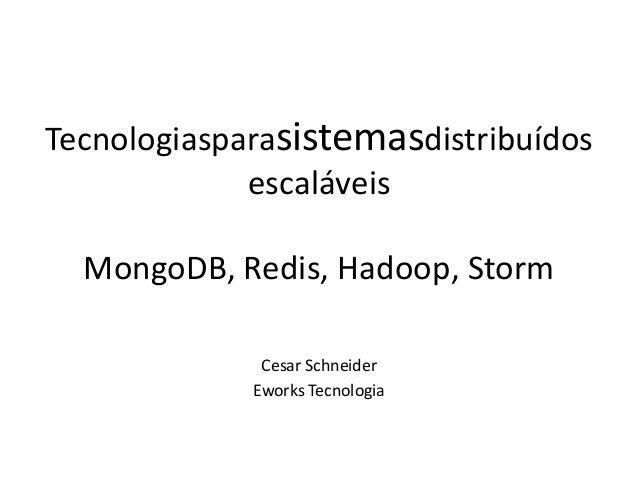 Tecnologiasparasistemasdistribuídos escaláveis  MongoDB, Redis, Hadoop, Storm Cesar Schneider Eworks Tecnologia