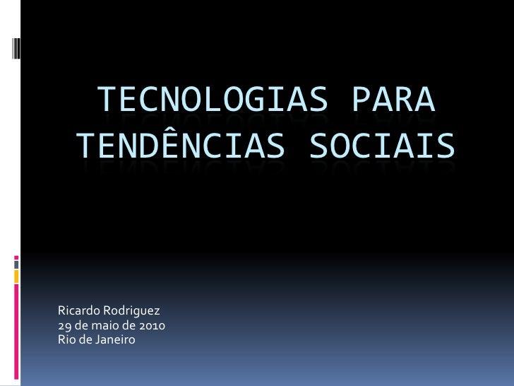 Tecnologias para tendências sociais<br />Ricardo Rodriguez<br />29 de maio de 2010<br />Rio de Janeiro<br />