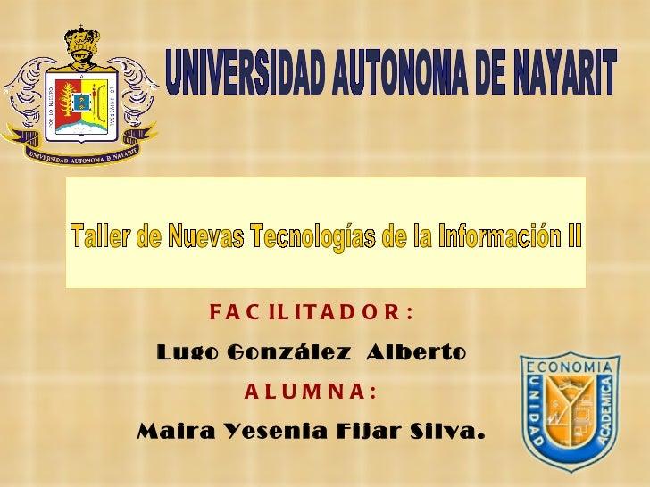 Taller de Nuevas Tecnologías de la Información II UNIVERSIDAD AUTONOMA DE NAYARIT FACILITADOR: Lugo González  Alberto ALUM...