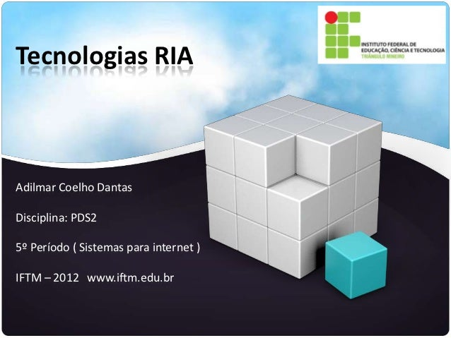 Tecnologias RIAAdilmar Coelho DantasDisciplina: PDS25º Período ( Sistemas para internet )IFTM – 2012 www.iftm.edu.br
