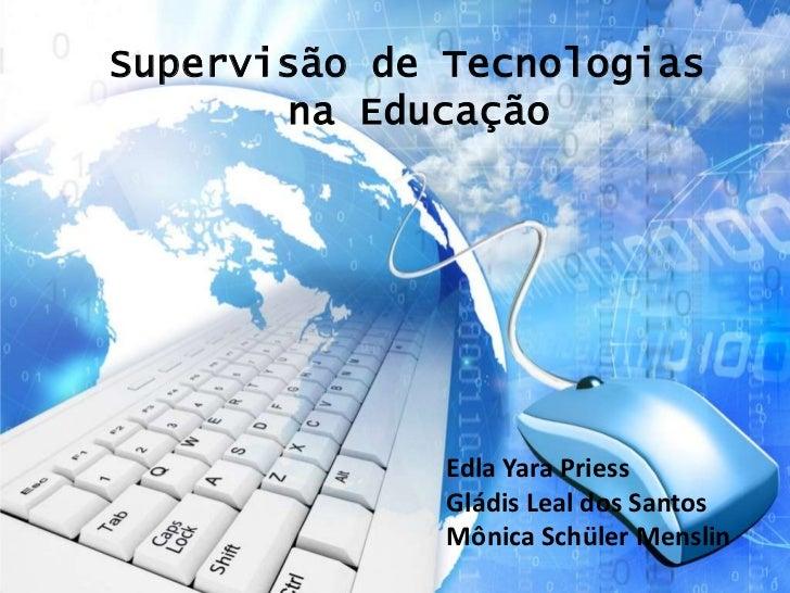 Supervisão de Tecnologias       na Educação              Edla Yara Priess              Gládis Leal dos Santos             ...