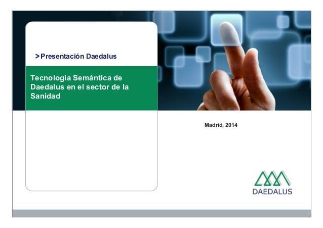 Presentación Daedalus  Tecnología Semántica de  Daedalus en el sector de la  Sanidad  Madrid, 2014