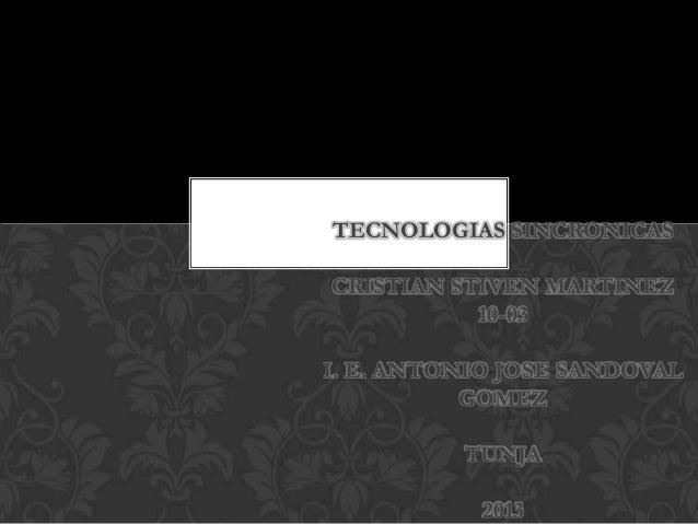 TECNOLOGIAS SINCRONICAS CRISTIAN STIVEN MARTINEZ 10-03 I. E. ANTONIO JOSE SANDOVAL GOMEZ TUNJA 2013