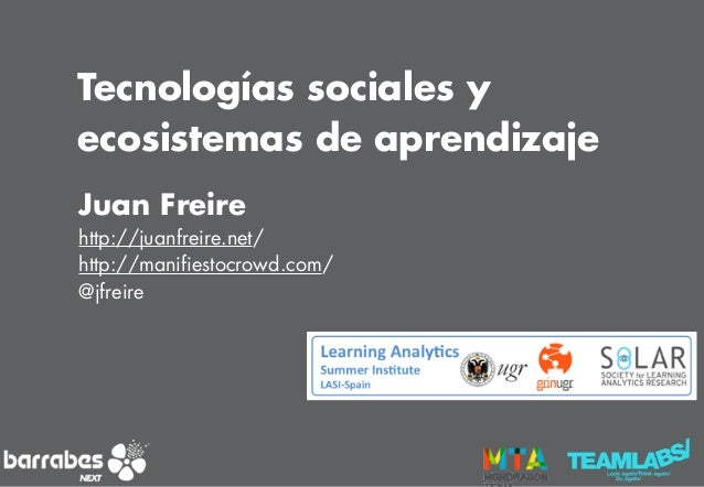 Juan Freire http://juanfreire.net/ http://manifiestocrowd.com/ @jfreire Tecnologías sociales y ecosistemas de aprendizaje