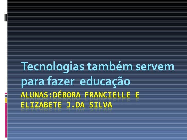 Tecnologias também servem para fazer  educação