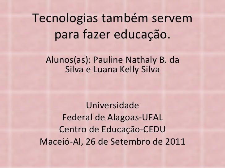 Tecnologias também servem para fazer educação. Alunos(as): Pauline Nathaly B. da Silva e Luana Kelly Silva Universidade Fe...