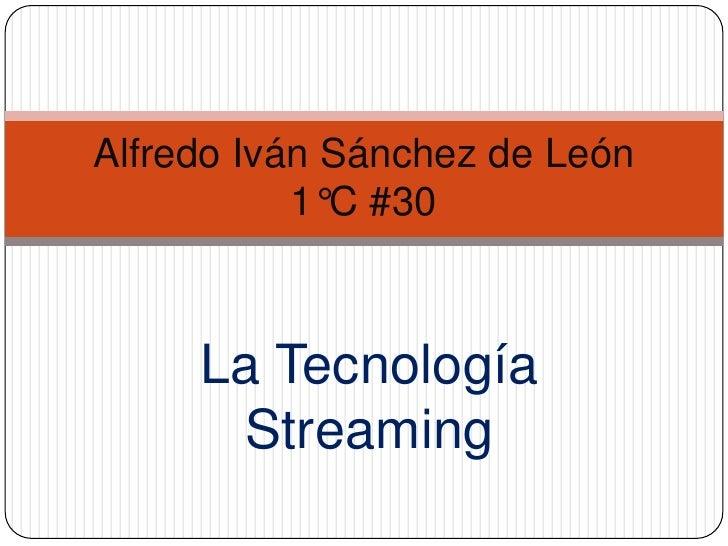 La Tecnología Streaming<br />Alfredo Iván Sánchez de León1°C #30<br />