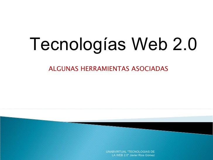 """ALGUNAS HERRAMIENTAS ASOCIADAS  Tecnologías Web 2.0 UNABVIRTUAL """"TECNOLOGIAS DE LA WEB 2.0"""" Javier Rios Gòmez"""