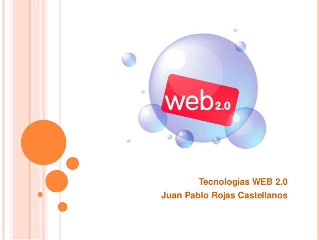 Tecnologías WEB 2.0 Juan Pablo Rojas Castellanos