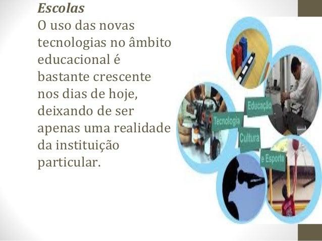 Escolas O uso das novas tecnologias no âmbito educacional é bastante crescente nos dias de hoje, deixando de ser apenas um...