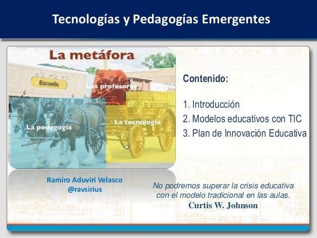 Tecnologías y Pedagogías Emergentes Ramiro Aduviri Velasco @ravsirius No podremos superar la crisis educativa con el model...