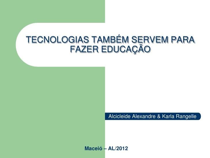 TECNOLOGIAS TAMBÉM SERVEM PARA       FAZER EDUCAÇÃO                  Alcicleide Alexandre & Karla Rangelle          Maceió...