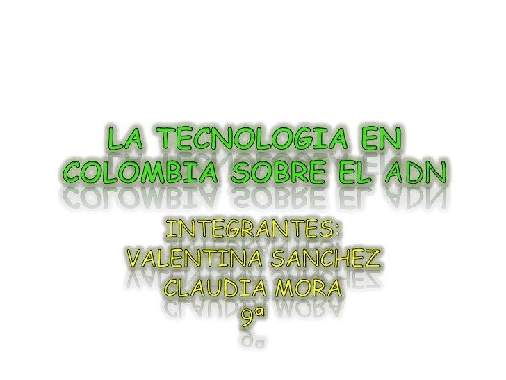 LA TECNOLOGIA EN COLOMBIA SOBRE EL ADN<br />INTEGRANTES:<br />VALENTINA SANCHEZ <br />CLAUDIA MORA<br />9ª <br />