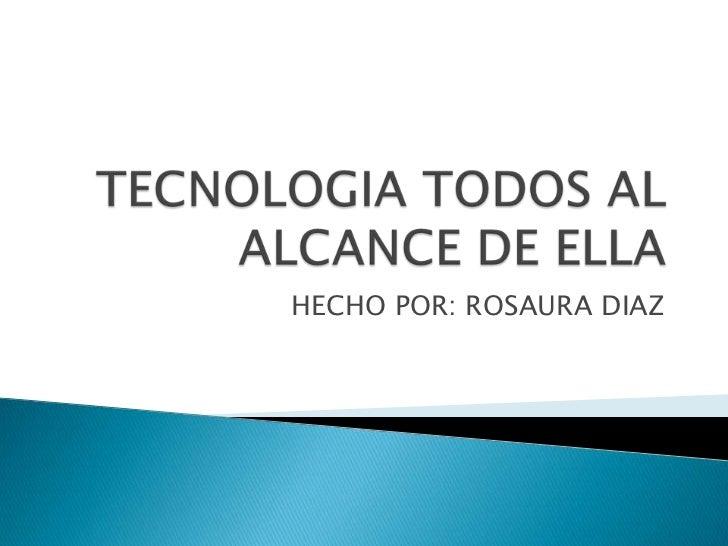 TECNOLOGIA TODOS AL ALCANCE DE ELLA<br />HECHO POR: ROSAURA DIAZ <br />