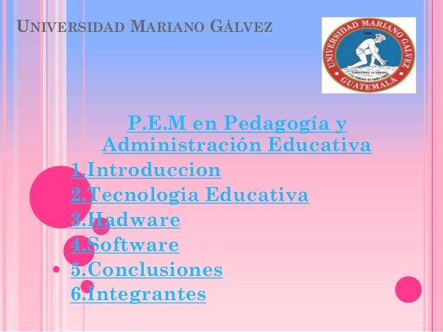 UNIVERSIDAD MARIANO GÁLVEZ P.E.M en Pedagogía y Administración Educativa 1.Introduccion 2.Tecnologia Educativa 3.Hadware 4...
