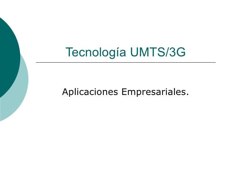 Tecnología UMTS/3G Aplicaciones Empresariales.