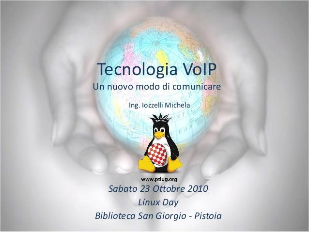 Tecnologia VoIP Un nuovo modo di comunicare Sabato 23 Ottobre 2010 Linux Day Biblioteca San Giorgio - Pistoia Ing. Iozzell...