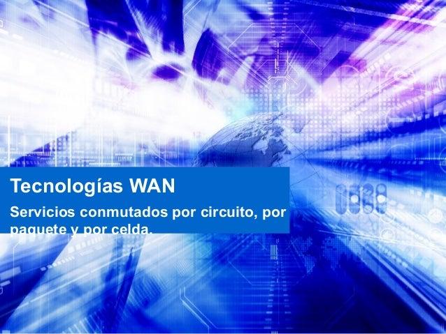 Tecnologías WANServicios conmutados por circuito, porpaquete y por celda.