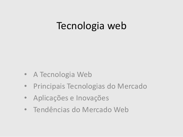 Tecnologia web • A Tecnologia Web • Principais Tecnologias do Mercado • Aplicações e Inovações • Tendências do Mercado Web
