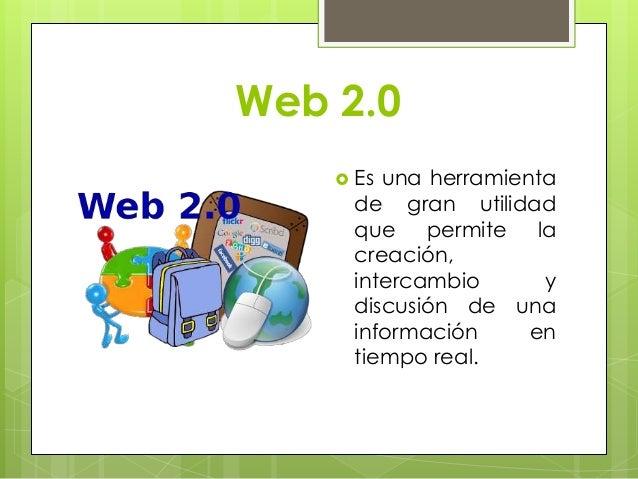 Web 2.0  Es una herramienta de gran utilidad que permite la creación, intercambio y discusión de una información en tiemp...