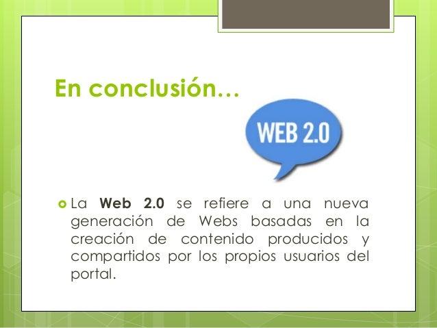 En conclusión…  La Web 2.0 se refiere a una nueva generación de Webs basadas en la creación de contenido producidos y com...