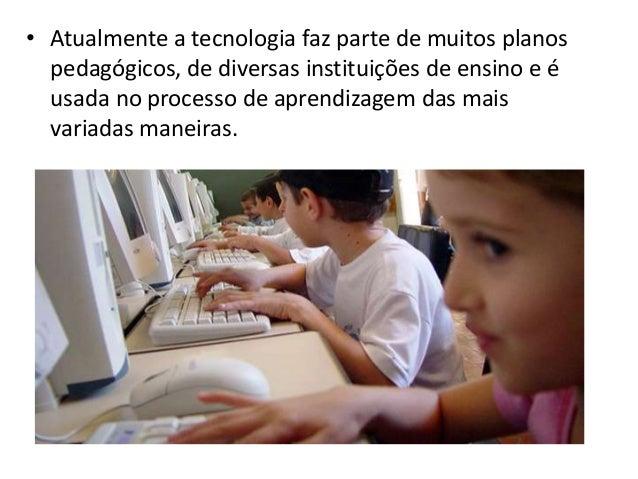 • Atualmente a tecnologia faz parte de muitos planos  pedagógicos, de diversas instituições de ensino e é  usada no proces...