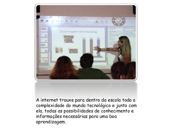 A internet trouxe para dentro da escola toda a  complexidade do mundo tecnológico e junto com  ela, todas as possibilidade...