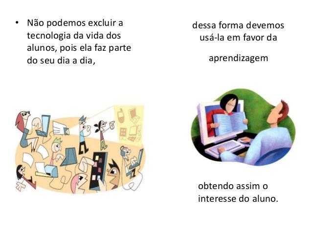dessa forma devemos  usá-la em favor da  aprendizagem  • Não podemos excluir a  tecnologia da vida dos  alunos, pois ela f...